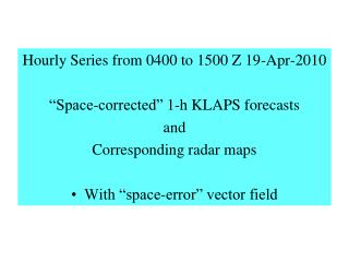 "Hourly Series from 0400 to 1500 Z 19-Apr-2010 ""Space-corrected"" 1-h KLAPS forecasts and"