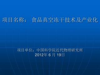 项目名称: 食品真空冻干技术及产业化 项目单位:中国科学院近代物理研究所 2012 年  6  月  19 日