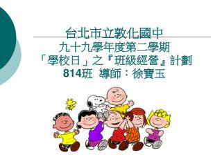 台北市立敦化國中 九十九學年度第 二 學期 「學校日」之『班級經營』計劃                     814 班 導師:徐寶玉