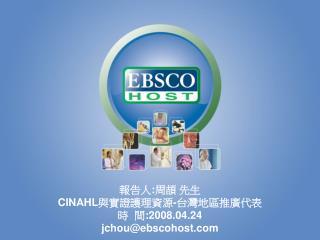 報告 人 :周頡 先生 C INAHL 與實證護理資源 - 台灣地區推廣代表 時 間:200 8.04.24 jchou@ebscohost