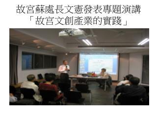 故宮蘇處長文憲發表專題演講 「 故宫文創產業的實踐 」