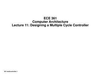 ECE 361 Computer Architecture Lecture 11: Designing a Multiple Cycle Controller
