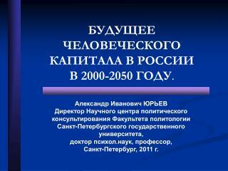 БУДУЩЕЕ ЧЕЛОВЕЧЕСКОГО КАПИТАЛА В РОССИИ В 2000-2050 ГОДУ .