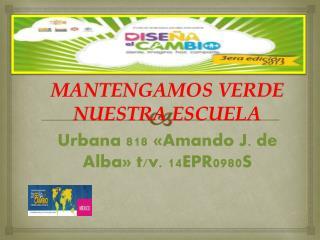 MANTENGAMOS VERDE NUESTRA ESCUELA Urbana 818 «Amando J. de Alba» t/v. 14EPR0980S