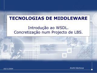 TECNOLOGIAS DE MIDDLEWARE Introdução ao WSDL. Concretização num Projecto de LBS.