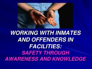 WORKING WITH INMATES AND OFFENDERS IN FACILITIES: SAFETY THROUGH AWARENESS AND KNOWLEDGE