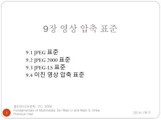 9.1 JPEG 표준 9.2 JPEG 2000 표준 9.3 JPEG-LS 표준 9.4 이진 영상 압축 표준