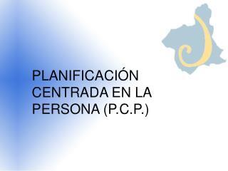 PLANIFICACIÓN CENTRADA EN LA PERSONA (P.C.P.)