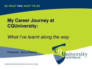 My Career Journey at CQUniversity: What I've learnt along the way Presenter:  Jenny Roberts