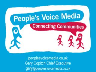 peoplesvoicemedia.co.uk Gary Copitch Chief Executive gary @peoplesvoicemedia.co.uk
