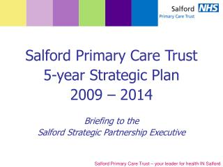 Salford Primary Care Trust  5-year Strategic Plan 2009 – 2014 Briefing to the
