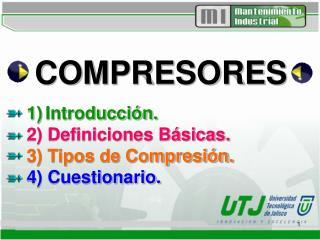 COMPRESORES 1) Introducción. 2) Definiciones Básicas. 3) Tipos de Compresión. 4) Cuestionario.