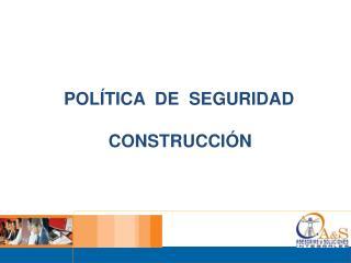 POLÍTICA DE SEGURIDAD CONSTRUCCIÓN