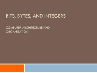 Bits, Bytes, and Integers Computer architecture and  ORganization