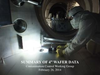 "SUMMARY OF 4"" WAFER DATA Contamination Control Working Group February 26, 2014"