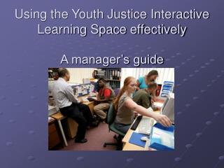 Using the Youth Justice Interactive  Learning Space effectively A manager's guide