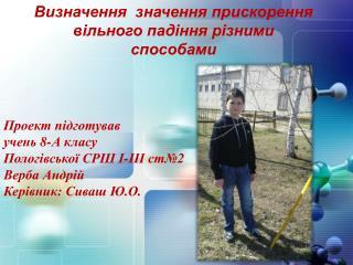 Проект підготував учень 8 - А класу Пологівської СРШ І-ІІІ ст№2 Верба Андрій