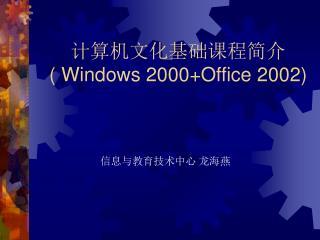 计算机文化基础课程简介 ( Windows 2000+Office 2002)