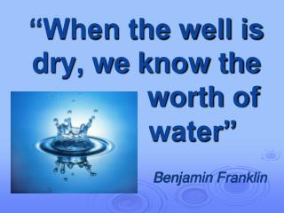 """When the well is dry, we know the  worth of  water"""