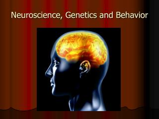Neuroscience, Genetics and Behavior