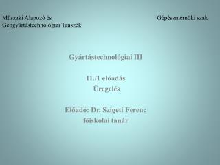 Gyártástechnológiai III 11./1 előadás Üregelés Előadó: Dr. Szigeti Ferenc főiskolai tanár