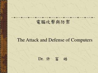 電腦攻擊與防禦 The Attack and Defense of Computers Dr. 許 富 皓