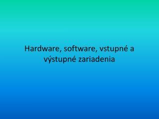Hardware, software, vstupné a výstupné zariadenia