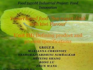 Food 5450M Industrial Project: Food Innovation  Yogurt based food:  Soy yogurt drink with kiwi Flavour    Unit III: Defi