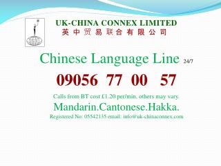 UK-CHINA CONNEX LIMITED 英 中 贸 易 联 合 有 限 公 司 Chinese Language Line 24/7 09056 77 00 57
