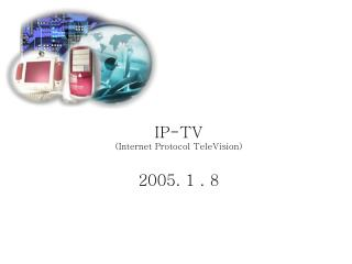 IP-TV (Internet Protocol TeleVision) 2005. 1 . 8