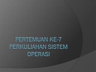 PERTEMUAN KE-7 PERKULIAHAN SISTEM OPERASI