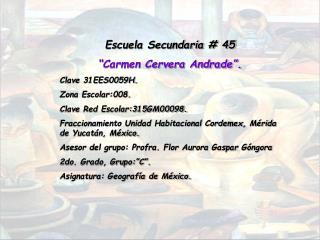 "Escuela Secundaria # 45 ""Carmen Cervera Andrade"". Clave 31EES0059H. Zona Escolar:008."