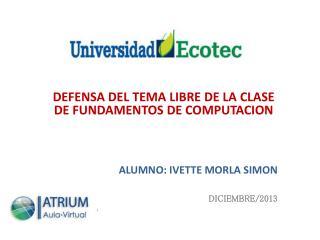 DEFENSA DEL TEMA LIBRE DE LA CLASE DE FUNDAMENTOS DE COMPUTACION ALUMNO: IVETTE MORLA SIMON