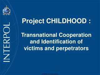 Project CHILDHOOD : Transnational Cooperation and Identification of victims and perpetrators