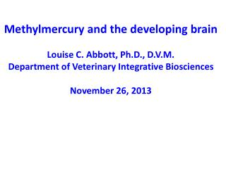 Methylmercury and the developing brain Louise C. Abbott, Ph.D., D.V.M .