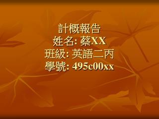 計概報告 姓名 : 蔡 XX 班級 : 英語二丙 學號 : 495c00xx