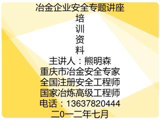 冶金企业安全专题讲座 培 训 资 料 主讲人:熊明森 重庆市冶金安全专家 全国注册安全工程师 国家冶炼高级工程师 电话:13637820444 二 0 一二年 七 月