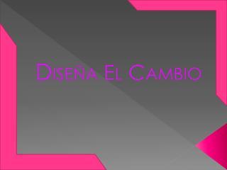 D iseña E L C AMBIO