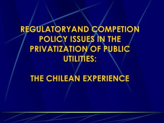 REGULATORYAND COMPETION POLICY ISSUES IN THE PRIVATIZATION OF PUBLIC UTILITIES: