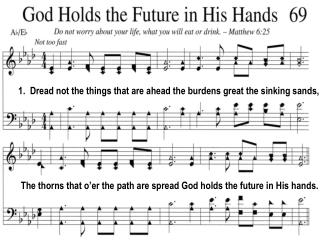1.  Dread not the things that are ahead the burdens great the sinking sands,