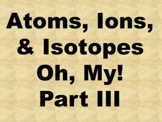 Atoms, Ions, & Isotopes Oh, My! Part III