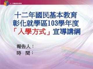 十二年國民基本教育 彰化就學區 103 學年度 「入學方式」 宣導講綱