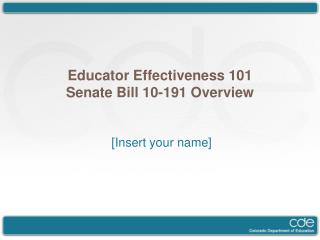Educator Effectiveness 101 Senate Bill 10-191 Overview [Insert your name]