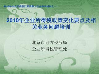 2010 年企业所得税政策变化要点及相关业务问题培训