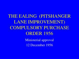 THE EALING (PITSHANGER LANE IMPROVEMENT) COMPULSORY PURCHASE ORDER 1956