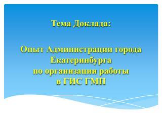 Тема Доклада: Опыт Администрации города Екатеринбурга по организации работы в ГИС ГМП