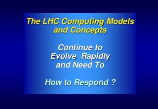 The LHC Computing Models and Concepts Continue to Evolve Rapidly and Need To How to Respond ?