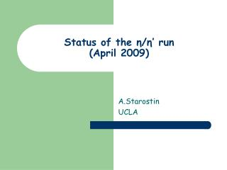Status of the  η / η ' run  (April 2009)
