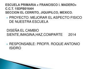 ESCUELA PRIMARIA « FRANCISCO I. MADERO» C.C.T. 15DPB0164H SECCION EL CERRITO, JIQUIPILCO, MEXICO.