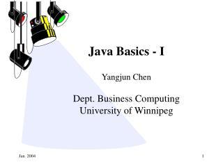 Java Basics - I Yangjun Chen Dept. Business Computing University of Winnipeg